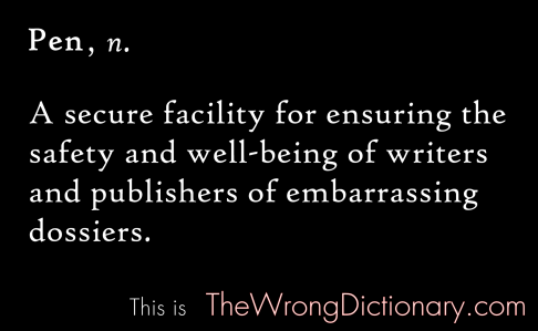 Pen. Noun. A secure facility for ensuring the safety and well-being of writers and publishers of embarrassing dossiers.