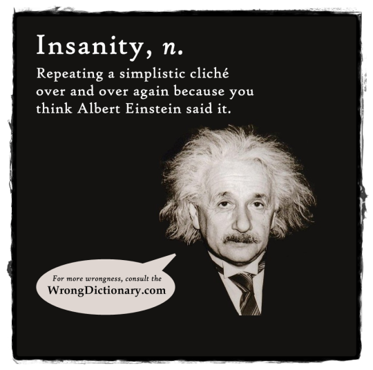 Insanity: Repeating the same simplistic cliché over and over because you think Albert Einstein said it.